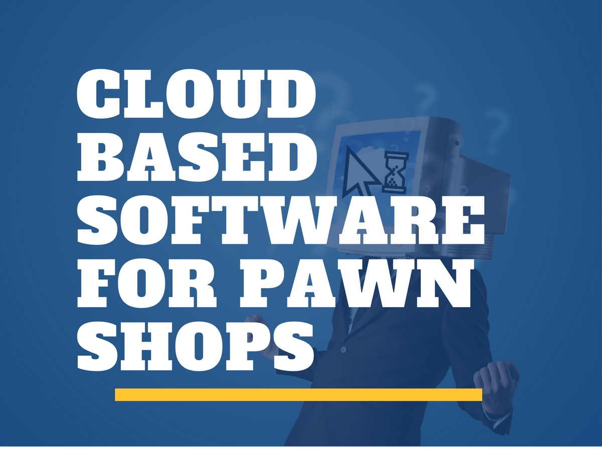 Does Cloud Based Software for Your Pawn Shop Have You Worried?